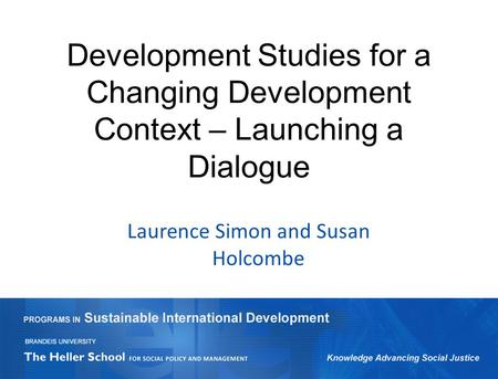 Development Studies for a Changing Development Context – Launching a Dialogue Laurence Simon and Susan Holcombe.
