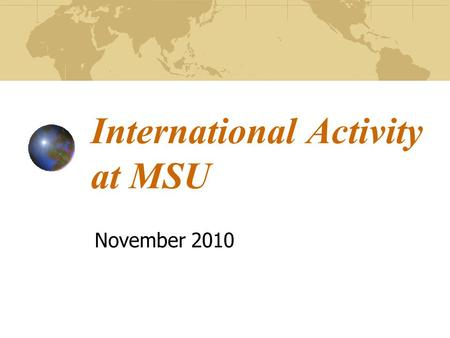 International Activity at MSU November 2010. MSU as a Global University In recent years, international programs, research/outreach activities, and student.
