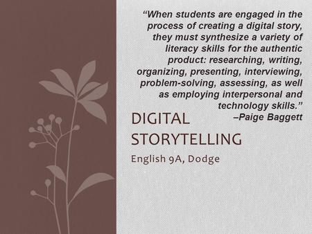 "English 9A, Dodge DIGITAL STORYTELLING ""When students are engaged in the process of creating a digital story, they must synthesize a variety of literacy."