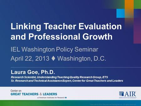 Linking Teacher Evaluation and Professional Growth IEL Washington Policy Seminar April 22, 2013  Washington, D.C. Laura Goe, Ph.D. Research Scientist,