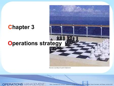 Slack, Chambers and Johnston, Operations Management 5 th Edition © Nigel Slack, Stuart Chambers, and Robert Johnston 2007 Chapter 3 Operations strategy.
