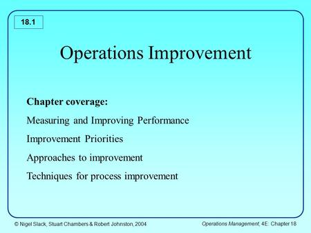 © Nigel Slack, Stuart Chambers & Robert Johnston, 2004 Operations Management, 4E: Chapter 18 18.1 Operations Improvement Chapter coverage: Measuring and.