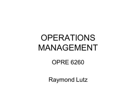 OPERATIONS MANAGEMENT OPRE 6260 Raymond Lutz. Products, Processes, and Performance - Chapter 1 Learning Objectives An operation as a transformation process.