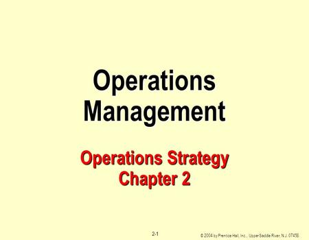© 2004 by Prentice Hall, Inc., Upper Saddle River, N.J. 07458 2-1 Operations Management Operations Strategy Chapter 2.