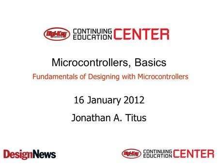 Microcontrollers, Basics Fundamentals of Designing with Microcontrollers 16 January 2012 Jonathan A. Titus.