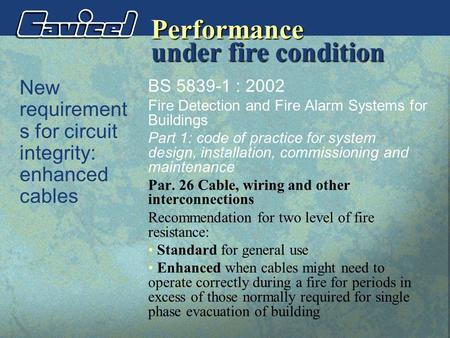 Performance New requirement s for circuit integrity: enhanced cables BS 5839-1 : 2002 Fire Detection and Fire Alarm Systems for Buildings Part 1: code.