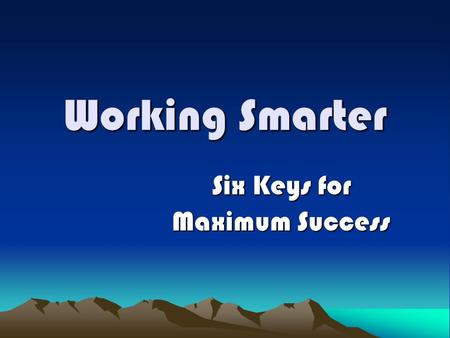 Working Smarter Six Keys for Maximum Success. How much time do you have? 50 Years? 25 Years? 10 Years? 1 Year? Today?