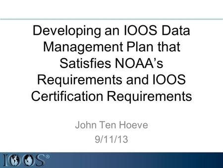 Developing an IOOS Data Management Plan that Satisfies NOAA's Requirements and IOOS Certification Requirements John Ten Hoeve 9/11/13.