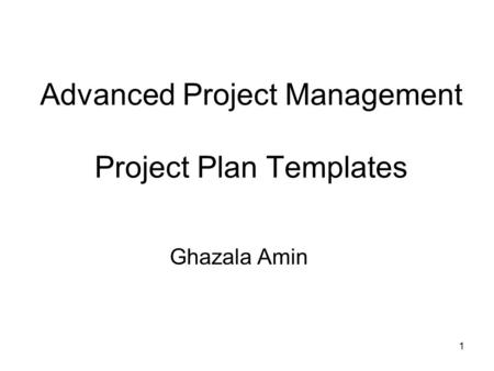 1 Advanced Project Management Project Plan Templates Ghazala Amin.