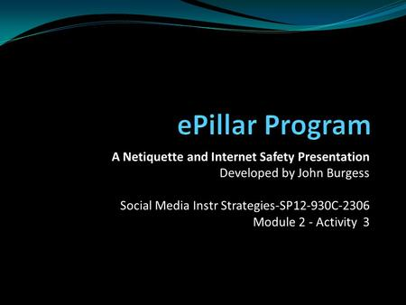 A Netiquette and Internet Safety Presentation Developed by John Burgess Social Media Instr Strategies-SP12-930C-2306 Module 2 - Activity 3.