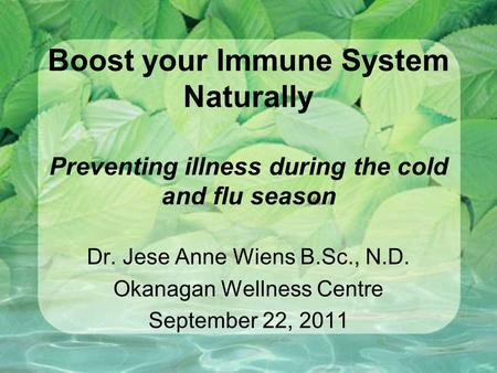 Boost your Immune System Naturally Preventing illness during the cold and flu season Dr. Jese Anne Wiens B.Sc., N.D. Okanagan Wellness Centre September.