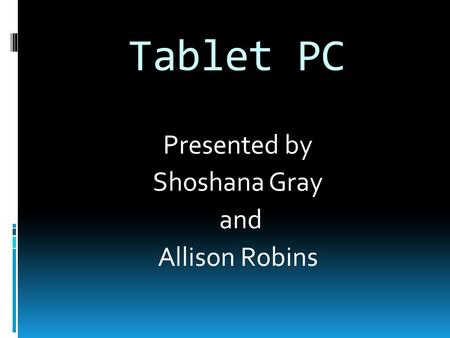 Tablet PC Presented by Shoshana Gray and Allison Robins.