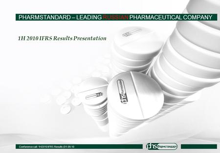 Conference call: 1H2010 IFRS Results (01.09.10 1H 2010 IFRS Results Presentation PHARMSTANDARD – LEADING RUSSIAN PHARMACEUTICAL COMPANY.