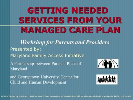 GETTING NEEDED SERVICES FROM YOUR MANAGED CARE PLAN Workshop for Parents and Providers A Partnership between Parents' Place of Maryland and Georgetown.