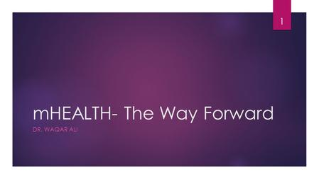 MHEALTH- The Way Forward DR. WAQAR ALI 1. Introduction  In an mHealth environment, Information Moves rather than the Physician or the Patient mHealth.