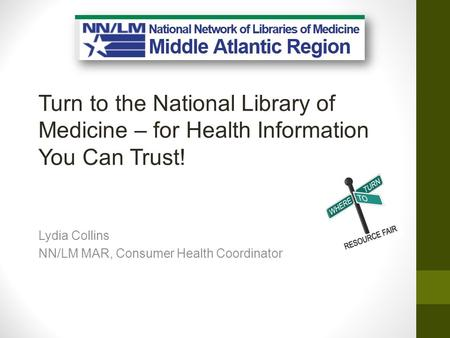 Turn to the National Library of Medicine – for Health Information You Can Trust! Lydia Collins NN/LM MAR, Consumer Health Coordinator.