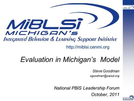 Evaluation in Michigan's Model Steve Goodman National PBIS Leadership Forum October, 2011