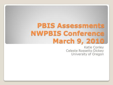 PBIS Assessments NWPBIS Conference March 9, 2010 Katie Conley Celeste Rossetto Dickey University of Oregon.