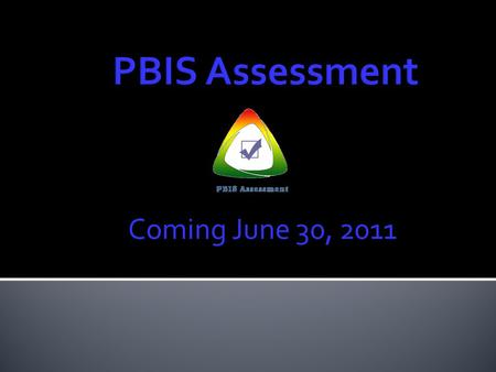 Coming June 30, 2011.  Purpose of PBIS Assessment  Implications of the move from PBIS Surveys  Overview of available Tools and Surveys  Criteria for.
