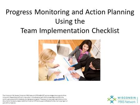 Progress Monitoring and Action Planning Using the Team Implementation Checklist The Wisconsin RtI Center/Wisconsin PBIS Network (CFDA #84.027) acknowledges.
