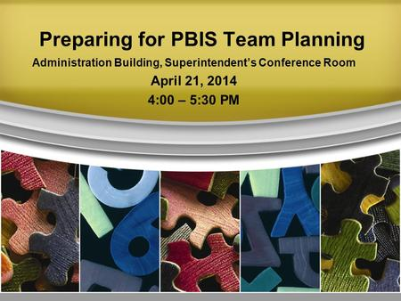 Preparing for PBIS Team Planning Administration Building, Superintendent's Conference Room April 21, 2014 4:00 – 5:30 PM.