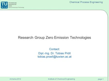Institute of Chemical Engineering page 1 Achema 2012 Chemical Process Engineering Research Group Zero Emission Technologies Contact: Dipl.-Ing. Dr. Tobias.