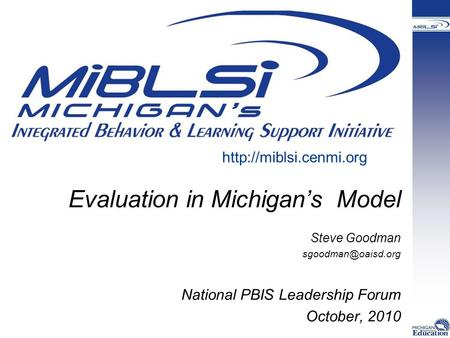 Evaluation in Michigan's Model Steve Goodman National PBIS Leadership Forum October, 2010