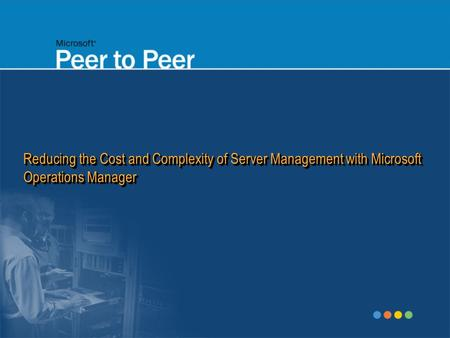 Reducing the Cost and Complexity of Server Management with Microsoft Operations Manager.