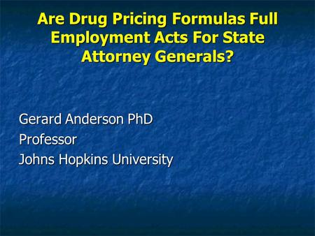 Are Drug Pricing Formulas Full Employment Acts For State Attorney Generals? Gerard Anderson PhD Professor Johns Hopkins University.