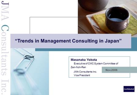 "Confidential Nov.2006 ""Trends in Management Consulting in Japan"" Masanaka Yokota Executive of CMC System Committee of Zen-Noh-Ren JMA Consultants Inc."