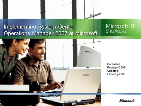 Implementing System Center Operations Manager 2007 at Microsoft Published: February 2007 Updated: February 2008.