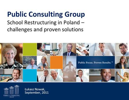 Public Consulting Group School Restructuring in Poland – challenges and proven solutions Łukasz Nowak, September, 2011.