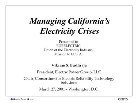 Managing California's Electricity Crises Vikram S. Budhraja President, Electric Power Group, LLC Chair, Consortium for Electric Reliability Technology.
