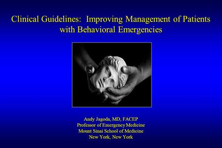 Clinical Guidelines: Improving Management of Patients with Behavioral Emergencies Andy Jagoda, MD, FACEP Professor of Emergency Medicine Mount Sinai School.