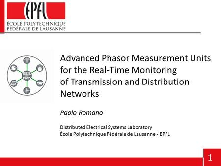 1 Advanced Phasor Measurement Units for the Real-Time Monitoring of Transmission and Distribution Networks Paolo Romano Distributed Electrical Systems.
