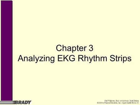 Gail Walraven, Basic Arrhythmias, Sixth Edition ©2006 by Pearson Education, Inc., Upper Saddle River, NJ Chapter 3 Analyzing EKG Rhythm Strips.