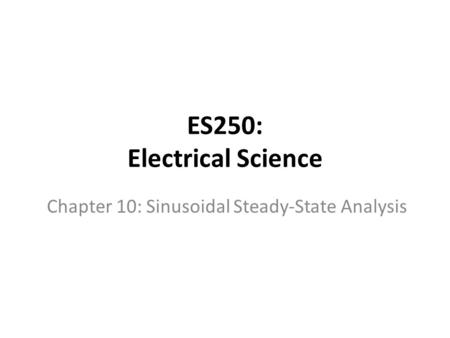 ES250: Electrical Science Chapter 10: Sinusoidal Steady-State Analysis.