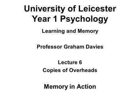 University of Leicester Year 1 Psychology Learning and Memory Professor Graham Davies Lecture 6 Copies of Overheads Memory in Action.