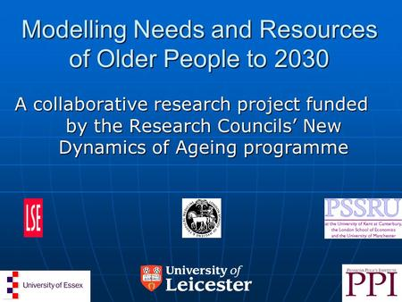 Modelling Needs and Resources of Older People to 2030 A collaborative research project funded by the Research Councils' New Dynamics of Ageing programme.