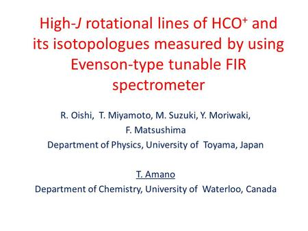 High-J rotational lines of HCO + and its isotopologues measured by using Evenson-type tunable FIR spectrometer R. Oishi, T. Miyamoto, M. Suzuki, Y. Moriwaki,