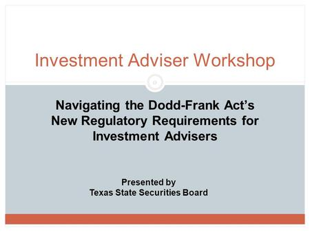 0 Navigating the Dodd-Frank Act's New Regulatory Requirements for Investment Advisers Investment Adviser Workshop Presented by Texas State Securities Board.