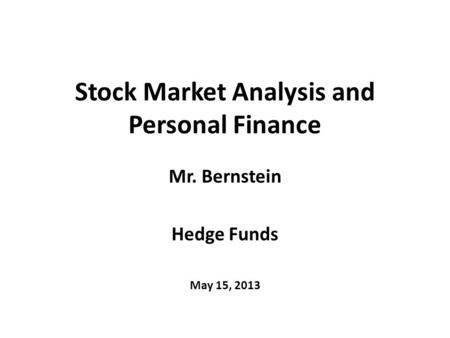 Stock Market Analysis and Personal Finance Mr. Bernstein Hedge Funds May 15, 2013.