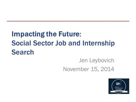 Impacting the Future: Social Sector Job and Internship Search Jen Leybovich November 15, 2014.