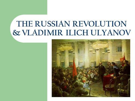 8/18/2015 THE RUSSIAN REVOLUTION & VLADIMIR ILICH ULYANOV This presentation will probably involve audience discussion, which will create action items.
