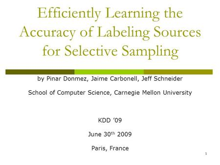 1 Efficiently Learning the Accuracy of Labeling Sources for Selective Sampling by Pinar Donmez, Jaime Carbonell, Jeff Schneider School of Computer Science,