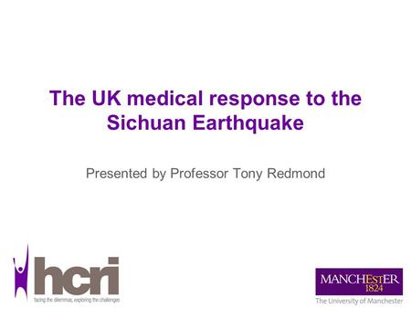 The UK medical response to the Sichuan Earthquake Presented by Professor Tony Redmond.