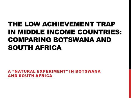 "THE LOW ACHIEVEMENT TRAP IN MIDDLE INCOME COUNTRIES: COMPARING BOTSWANA AND SOUTH AFRICA A ""NATURAL EXPERIMENT"" IN BOTSWANA AND SOUTH AFRICA."