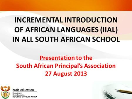INCREMENTAL INTRODUCTION OF AFRICAN LANGUAGES (IIAL) IN ALL SOUTH AFRICAN SCHOOL Presentation to the South African Principal's Association 27 August.