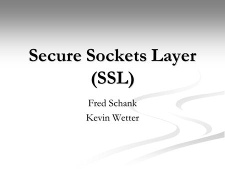 Secure Sockets Layer (SSL) Fred Schank Kevin Wetter.