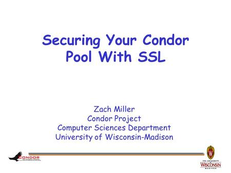 Zach Miller Condor Project Computer Sciences Department University of Wisconsin-Madison Securing Your Condor Pool With SSL.